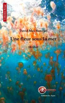 Une fleur sous la mer : thriller - David MaxBenoliel