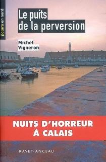 Le puits de la perversion : nuits d'horreur à Calais - MichelVigneron