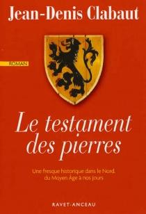 Le testament des pierres : une fresque historique dans le Nord, du Moyen Age à nos jours - Jean-DenisClabaut