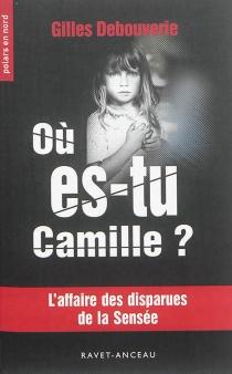 Où es-tu Camille ? : l'affaire des disparues de la Sensée - GillesDebouverie