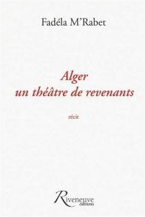Alger, un théâtre de revenants : récit - FadélaM'Rabet