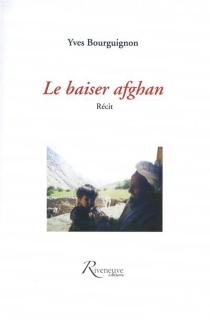Le baiser afghan : récit - YvesBourguignon