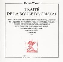 Traité de la boule de cristal : sous la forme d'une dissertation savante, au cours de laquelle on tentera de découvrir les formes, usages, origines et nature d'un objet si mystérieux et tant secret, qu'avant ce livre, personne n'avait jamais songé à en éc - DavidWahl