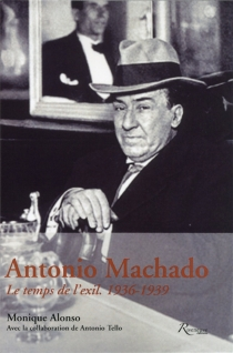 Antonio Machado : le temps de l'exil : 1936-1939 - Monique Alonso