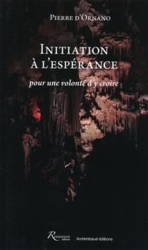 Initiation à l'espérance : pour une volonté d'y croire - Pierre d'Ornano
