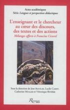 L'enseignant et le chercheur au coeur des discours, des textes et des actions : mélanges offerts à Francine Cicurel -
