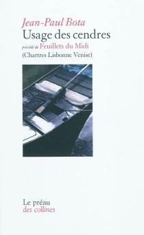 Usage des cendres| Précédé de Feuillets du Midi : (Chartres, Lisbonne, Venise) - Jean-PaulBota