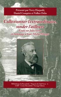 Collectionner l'extraordinaire, sonder l'ailleurs : essais sur Jules Verne en hommage à Jean-Michel Margot -