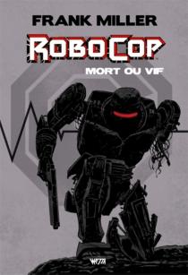 Robocop, mort ou vif : l'intégrale - FrankMiller