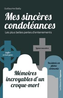 Mes sincères condoléances : les plus belles perles d'enterrements : mémoires incroyables d'un croque-mort - GuillaumeBailly