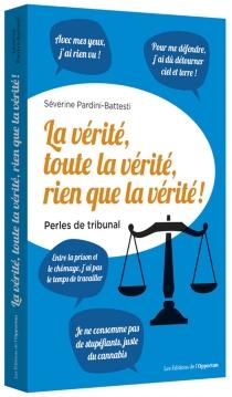 La vérité, toute la vérité, rien que la vérité ! : perles du tribunal - SèverinePardini