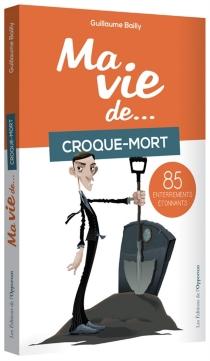 Ma vie de... croque-mort : 85 enterrements étonnants - GuillaumeBailly