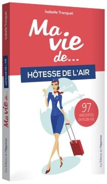Ma vie de... hôtesse de l'air : 97 anecdotes en plein vol - IsabelleTronquet