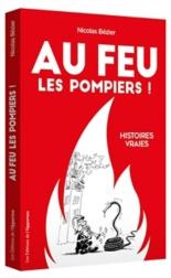 Au feu les pompiers ! : histoires vraies illustrées - NicolasBézier