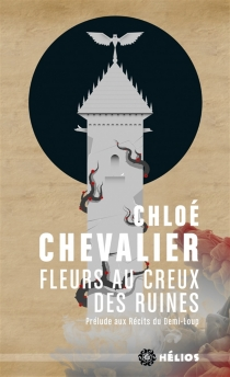 Fleurs au creux des ruines : prélude aux Récits du Demi-Loup - ChloéChevalier