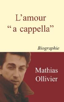 L'amour a cappella : biographie romancée - MathiasOllivier