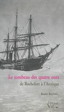 Le tombeau des quatre ours : de Rochefort à l'Arctique - BrunoBaverel