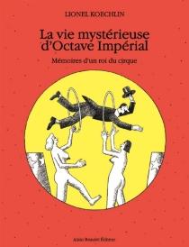 La vie mystérieuse d'Octave Impérial : mémoires d'un roi du cirque - LionelKoechlin