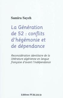 La génération de 52 : conflit d'hégémonie et de dépendance : reconsidération identitaire de la littérature algérienne en langue française d'avant l'indépendance - SamiraSayeh