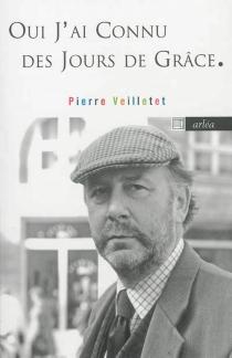 Oui, j'ai connu des jours de grâce : oeuvres : 1986-2010 - PierreVeilletet