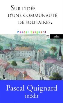 Sur l'idée d'une communauté de solitaires - PascalQuignard