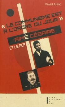 Le communisme est à l'ordre du jour : Aimé Césaire et le PCF, de l'engagement à la rupture, 1935-1957 - DavidAlliot