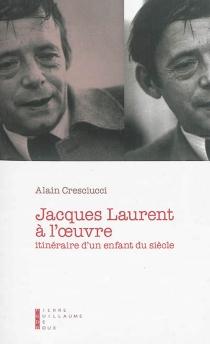 Jacques Laurent à l'oeuvre : itinéraire d'un enfant du siècle : essai - AlainCresciucci