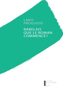 Rabelais, que le roman commence ! : essai - LakisProguidis