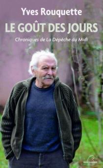 Le goût des jours : chroniques de la Dépêche du Midi - YvesRouquette
