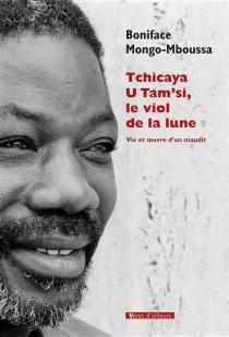 Tchicaya U Tam'si, le viol de la lune : vie et oeuvre d'un maudit - BonifaceMongo-Mboussa