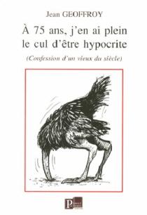 A 75 ans, j'en ai plein le cul d'être hypocrite : confessions d'un vieux du siècle - JeanGeoffroy