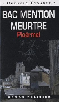 Bac mention meurtre : Ploërmel-Vannes - GuénoléTroudet