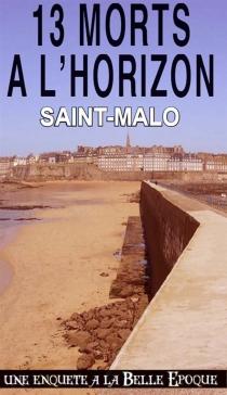 13 morts à l'horizon : Saint-Malo : une enquête à la Belle Epoque - AlainEmery