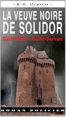 La veuve noire de Solidor : Saint-Malo, Saint-Servan - Roger-GuyUlrich