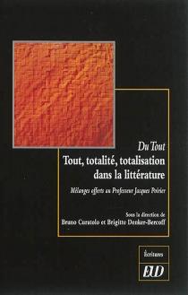 Du tout : tout, totalité, totalisation dans la littérature : mélanges offerts au professeur Jacques Poirier -