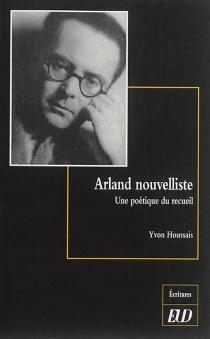 Arland nouvelliste : une poétique du recueil - YvonHoussais