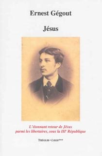 Jésus ou L'étonnant retour de Jésus parmi les libertaires sous la IIIe République - ErnestGégout