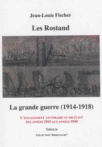 Les Rostand : la Grande Guerre (1914-1918) : l'engagement littéraire et militant des années 1915 aux années 1930 - Jean-LouisFischer