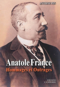 Anatole France : hommages et outrages - Antoine Pin