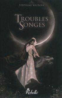 Troubles songes : contes fantastiques - StéphaneSoutoul