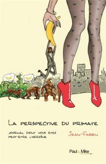La perspective du primate : journal dont vous êtes peut-être l'héroïne - Jean-Fabien