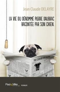 La vie du dénommé Pierre Daubrac racontée par son chien - Jean-ClaudeDelayre
