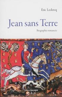 Jean sans Terre : biographie romancée - EricLeclercq