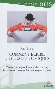 Comment écrire des textes comiques : trouver des sujets, inventer des sketchs, des histoires drôles et des monologues à succès - JohnByrne