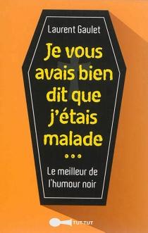 Je vous avais bien dit que j'étais malade : le meilleur de l'humour noir - LaurentGaulet