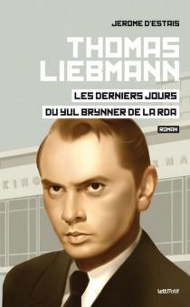Thomas Liebmann : les derniers jours du Yul Brynner de la RDA - Jérôme d'Estais