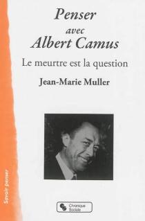 Penser avec Albert Camus : le meurtre est la question - Jean-MarieMuller