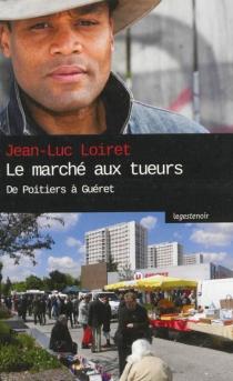 Le marché aux tueurs : de Poitiers à Guéret - Jean-LucLoiret