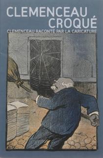 Clemenceau croqué : Clemenceau raconté par la caricature : exposition, Mouilleron-en-Pareds, Musée national Clemenceau-De Lattre, de décembre 2013 à décembre 2014 -
