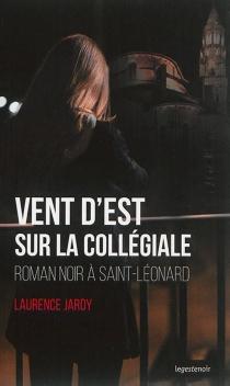 Vent d'est sur la collégiale : roman noir à Saint-Léonard - LaurenceJardy